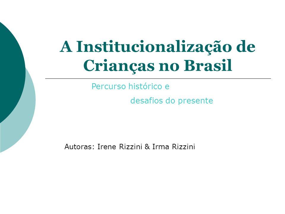 A Institucionalização de Crianças no Brasil Autoras: Irene Rizzini & Irma Rizzini Percurso histórico e desafios do presente