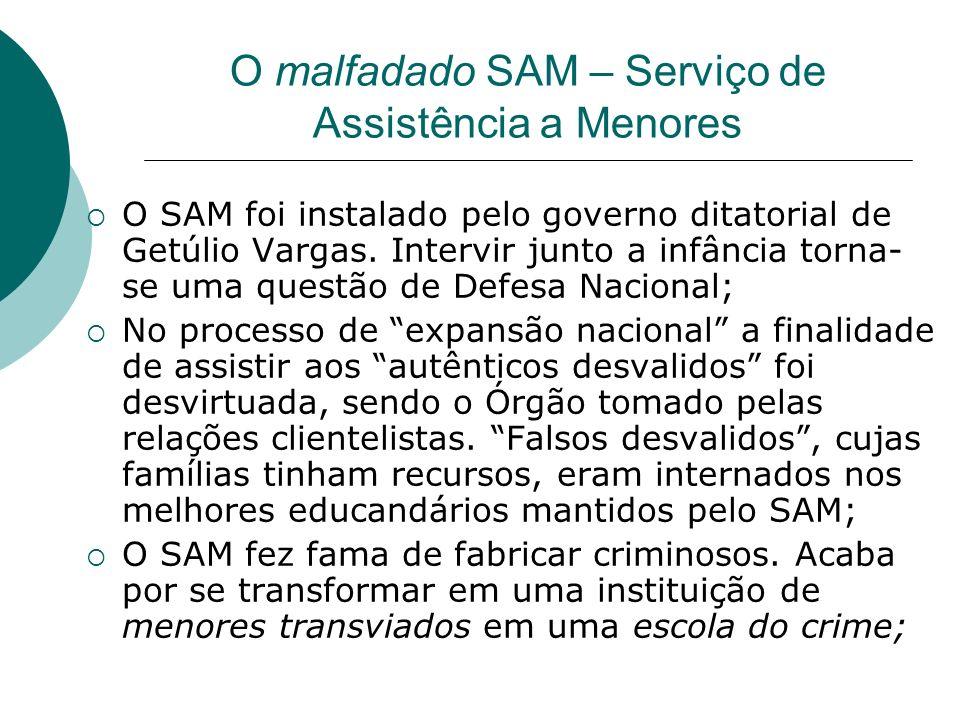 O malfadado SAM – Serviço de Assistência a Menores O SAM foi instalado pelo governo ditatorial de Getúlio Vargas. Intervir junto a infância torna- se