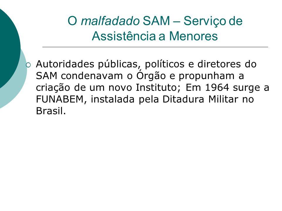 O malfadado SAM – Serviço de Assistência a Menores Autoridades públicas, políticos e diretores do SAM condenavam o Órgão e propunham a criação de um n