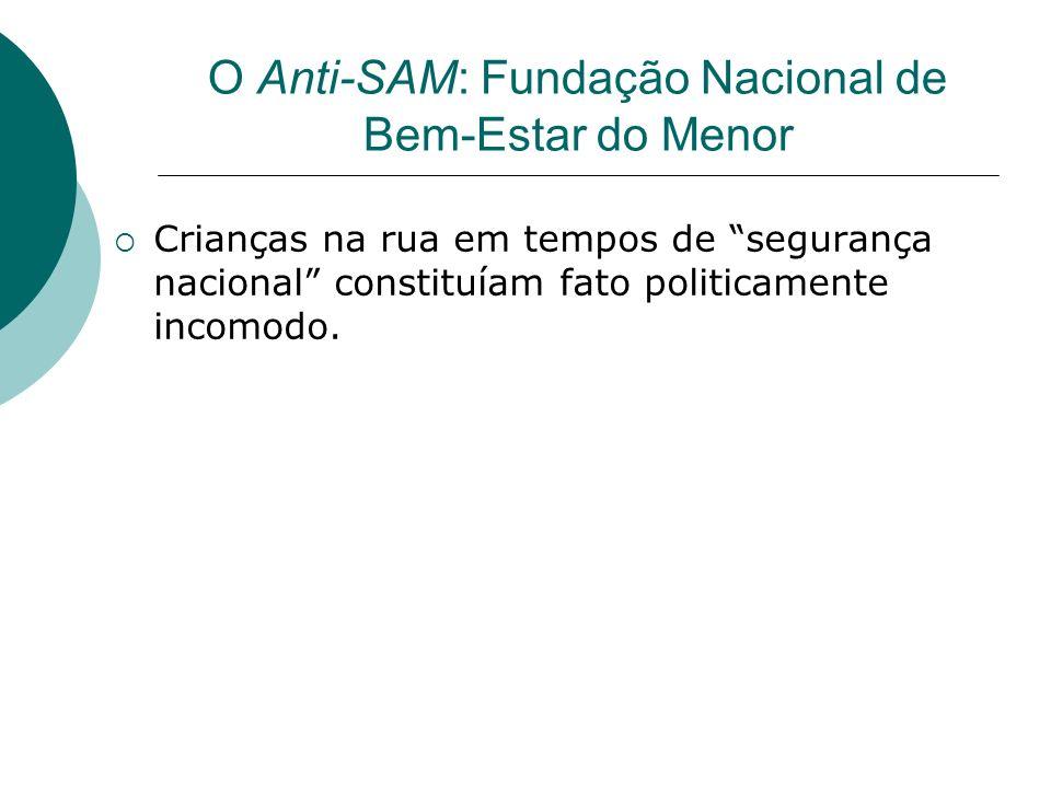 O Anti-SAM: Fundação Nacional de Bem-Estar do Menor Crianças na rua em tempos de segurança nacional constituíam fato politicamente incomodo.