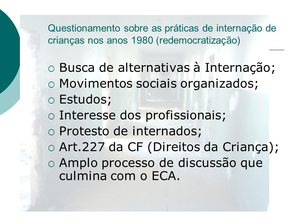 Questionamento sobre as práticas de internação de crianças nos anos 1980 (redemocratização) Busca de alternativas à Internação; Movimentos sociais org