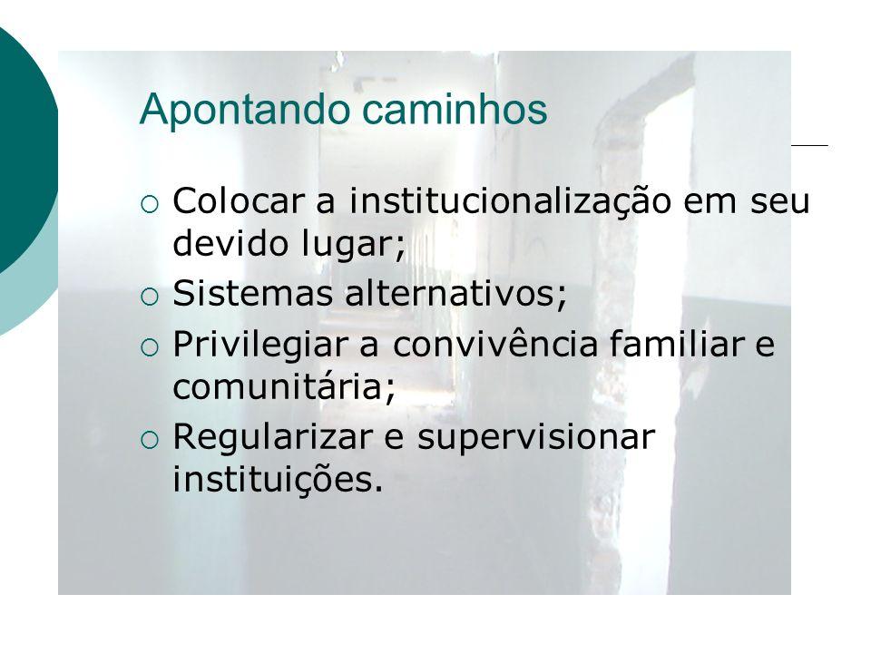 Apontando caminhos Colocar a institucionalização em seu devido lugar; Sistemas alternativos; Privilegiar a convivência familiar e comunitária; Regular