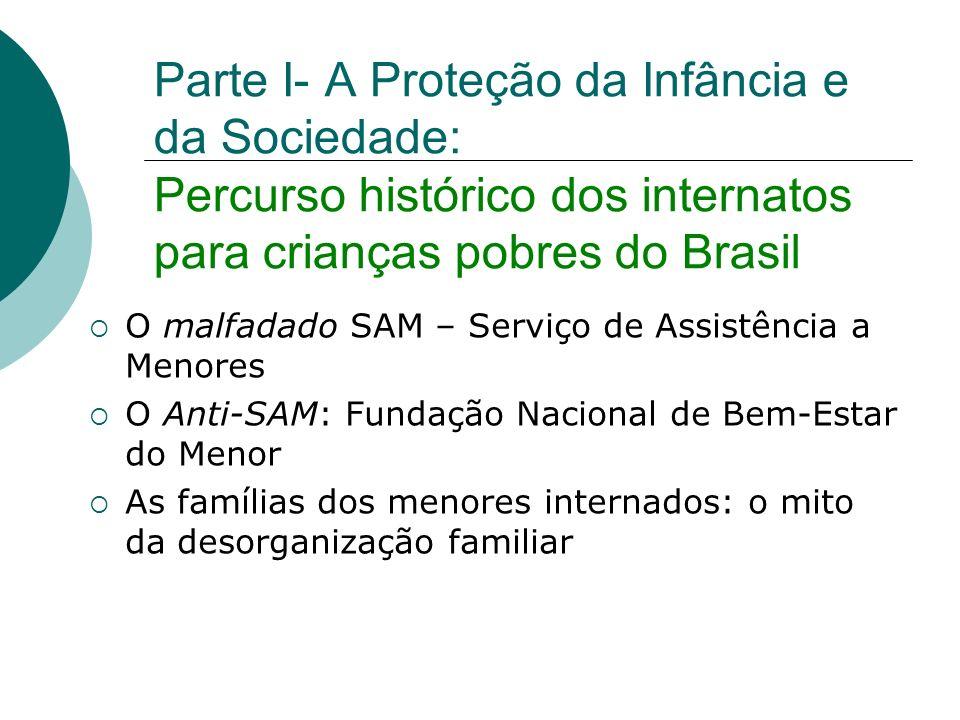 Parte I- A Proteção da Infância e da Sociedade: Percurso histórico dos internatos para crianças pobres do Brasil O malfadado SAM – Serviço de Assistên