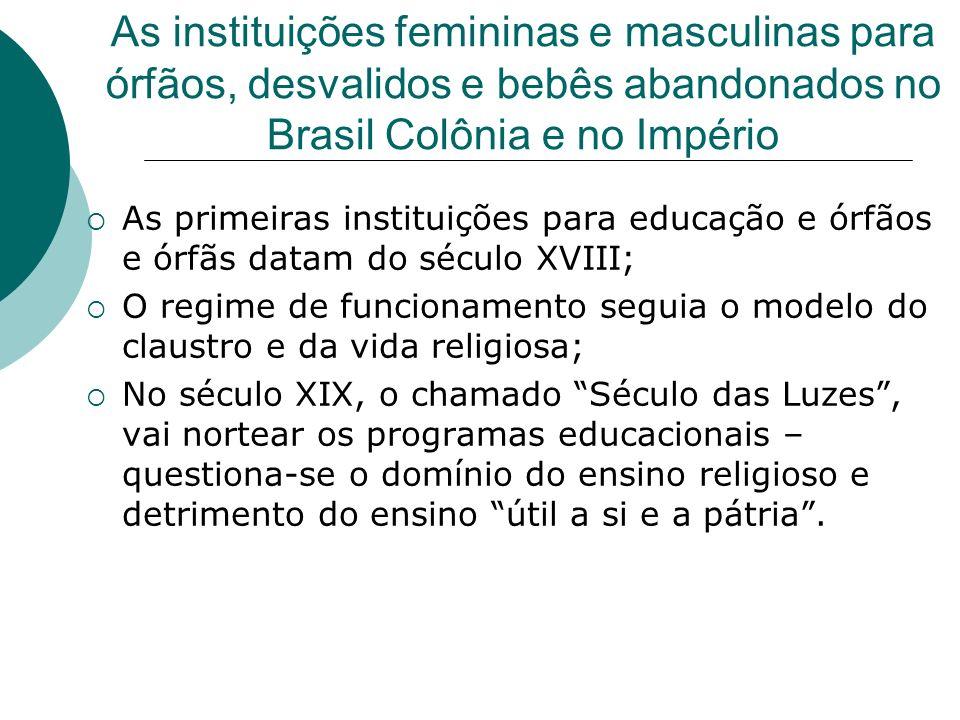As instituições femininas e masculinas para órfãos, desvalidos e bebês abandonados no Brasil Colônia e no Império As primeiras instituições para educa