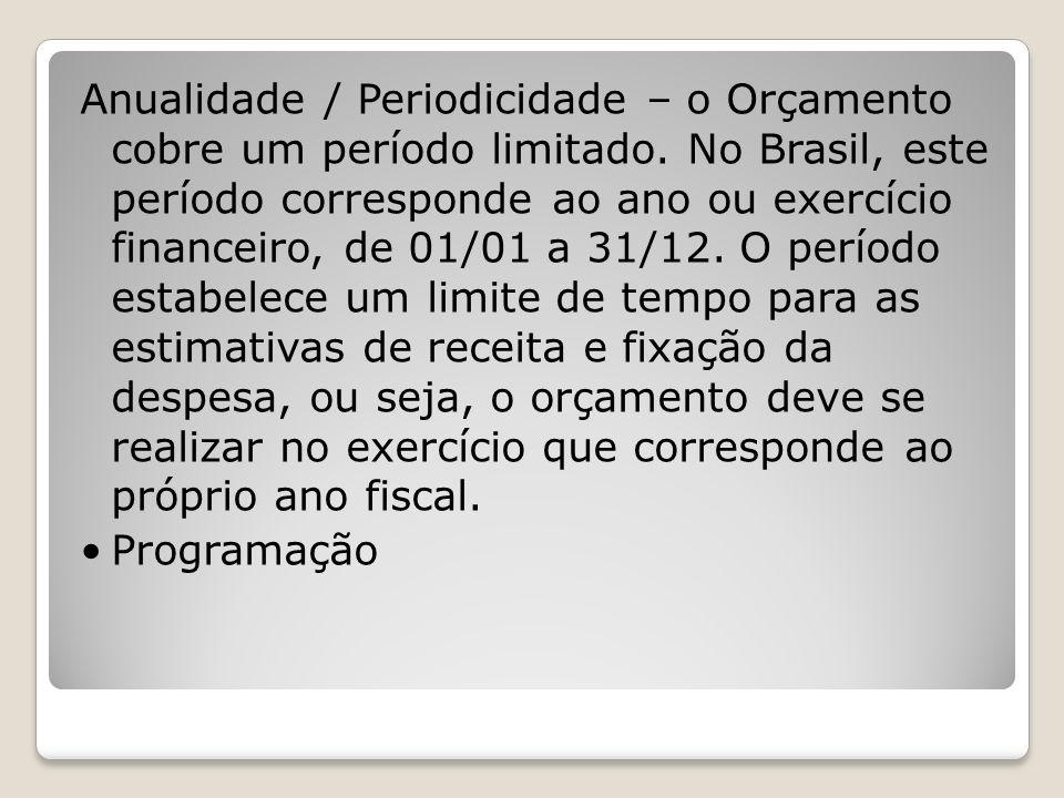 Anualidade / Periodicidade – o Orçamento cobre um período limitado. No Brasil, este período corresponde ao ano ou exercício financeiro, de 01/01 a 31/