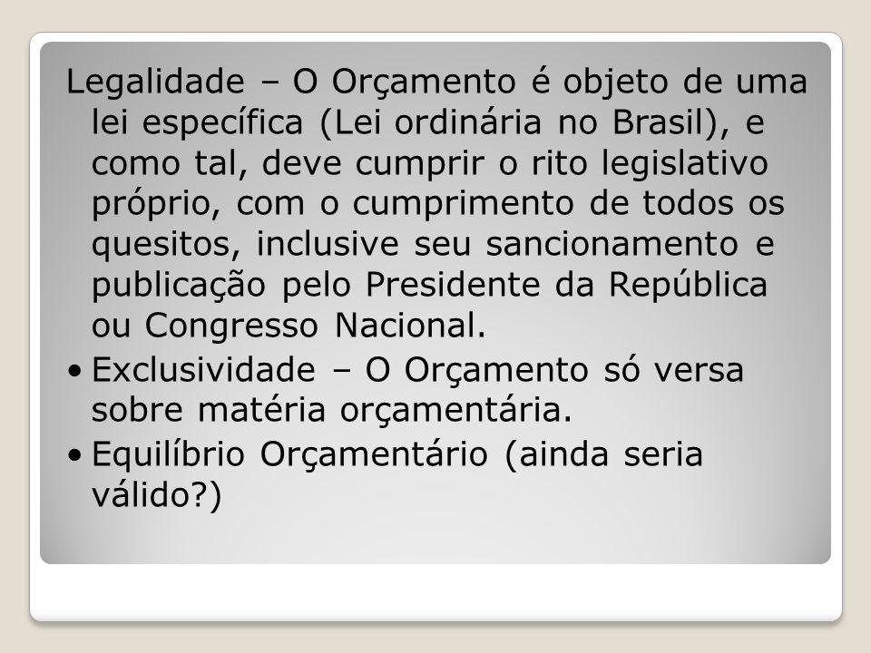 Legalidade – O Orçamento é objeto de uma lei específica (Lei ordinária no Brasil), e como tal, deve cumprir o rito legislativo próprio, com o cumprime