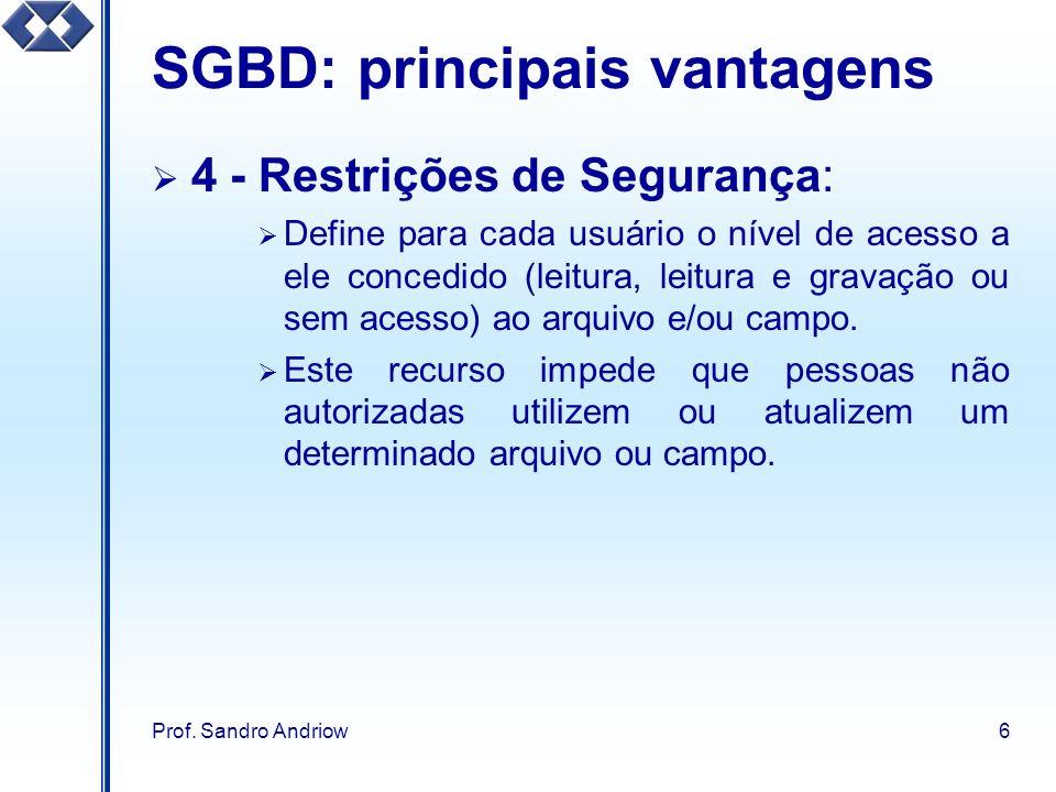 Prof. Sandro Andriow6 SGBD: principais vantagens 4 - Restrições de Segurança: Define para cada usuário o nível de acesso a ele concedido (leitura, lei