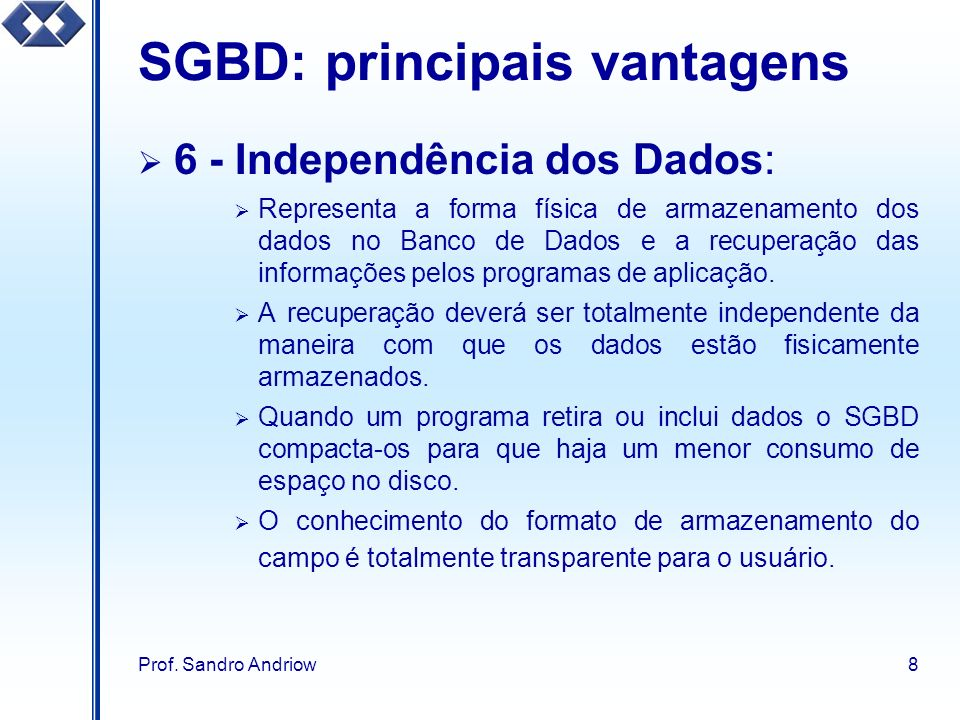 Prof. Sandro Andriow8 SGBD: principais vantagens 6 - Independência dos Dados: Representa a forma física de armazenamento dos dados no Banco de Dados e