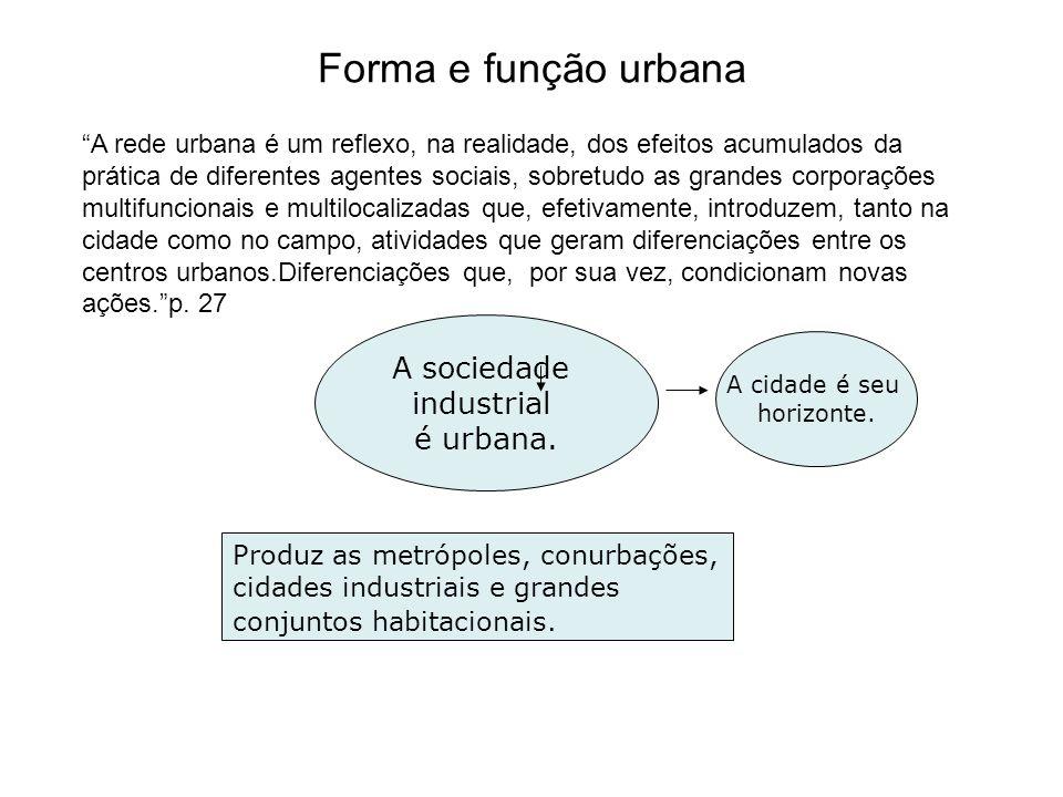Forma e função urbana A sociedade industrial é urbana. A cidade é seu horizonte. Produz as metrópoles, conurbações, cidades industriais e grandes conj