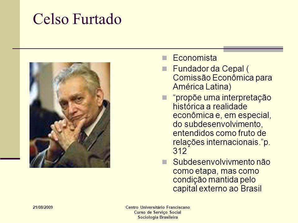 21/08/2009 Centro Universitário Franciscano Curso de Serviço Social Sociologia Brasileira Celso Furtado Economista Fundador da Cepal ( Comissão Econôm