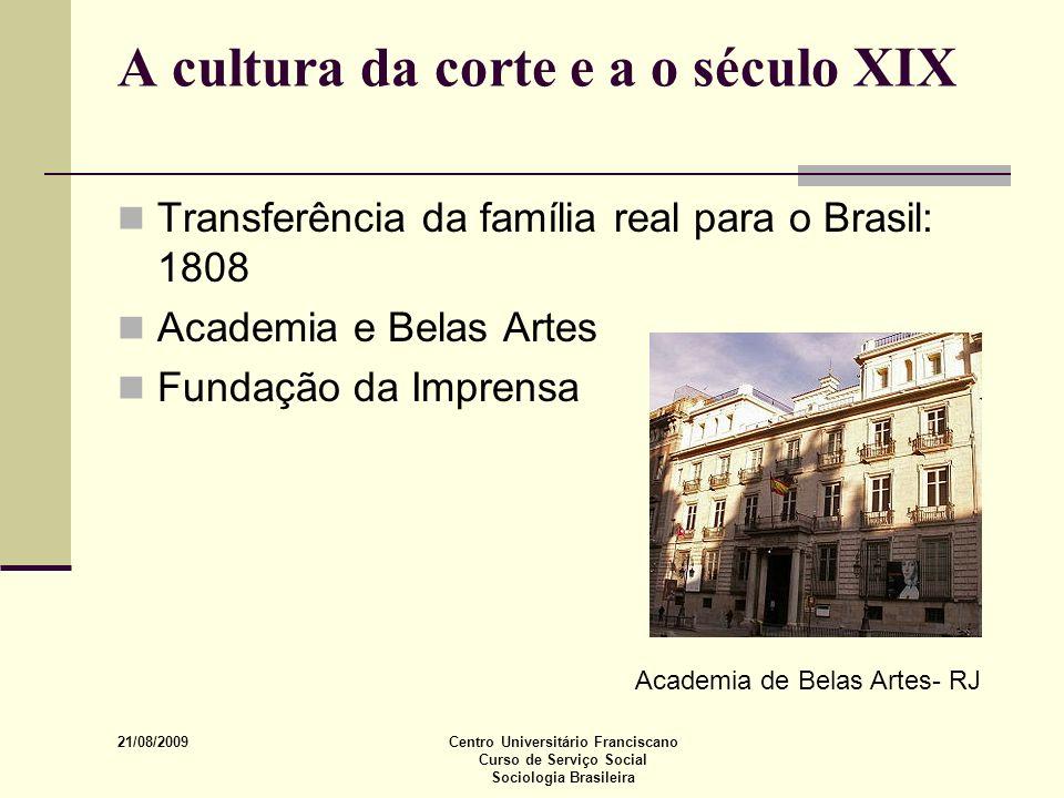 21/08/2009 Centro Universitário Franciscano Curso de Serviço Social Sociologia Brasileira A cultura da corte e a o século XIX Transferência da família