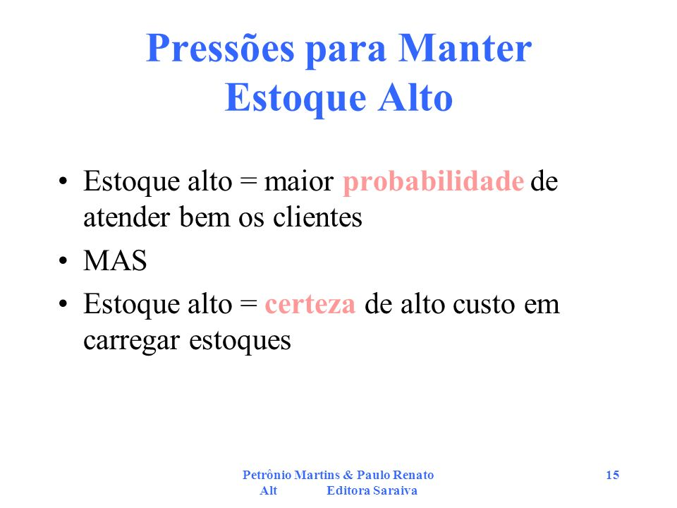 Petrônio Martins & Paulo Renato Alt Editora Saraiva 15 Pressões para Manter Estoque Alto Estoque alto = maior probabilidade de atender bem os clientes