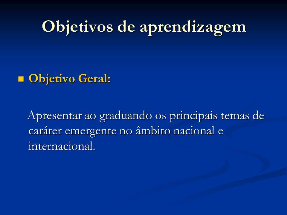 Objetivos de aprendizagem Objetivo Geral: Objetivo Geral: Apresentar ao graduando os principais temas de caráter emergente no âmbito nacional e intern