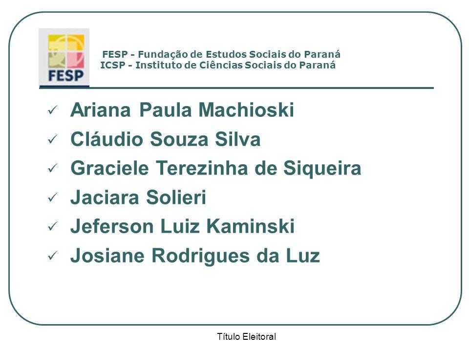 Título Eleitoral FESP - Fundação de Estudos Sociais do Paraná ICSP - Instituto de Ciências Sociais do Paraná Ariana Paula Machioski Cláudio Souza Silv
