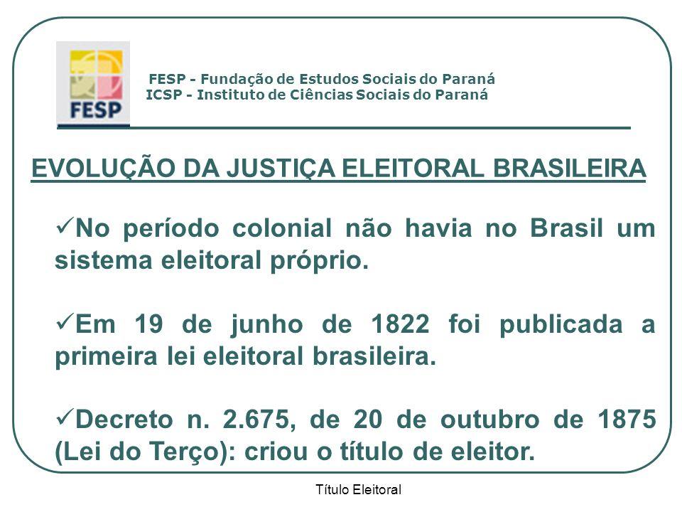 Título Eleitoral EVOLUÇÃO DA JUSTIÇA ELEITORAL BRASILEIRA No período colonial não havia no Brasil um sistema eleitoral próprio. Em 19 de junho de 1822