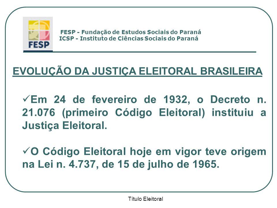 Título Eleitoral EVOLUÇÃO DA JUSTIÇA ELEITORAL BRASILEIRA Em 24 de fevereiro de 1932, o Decreto n. 21.076 (primeiro Código Eleitoral) instituiu a Just