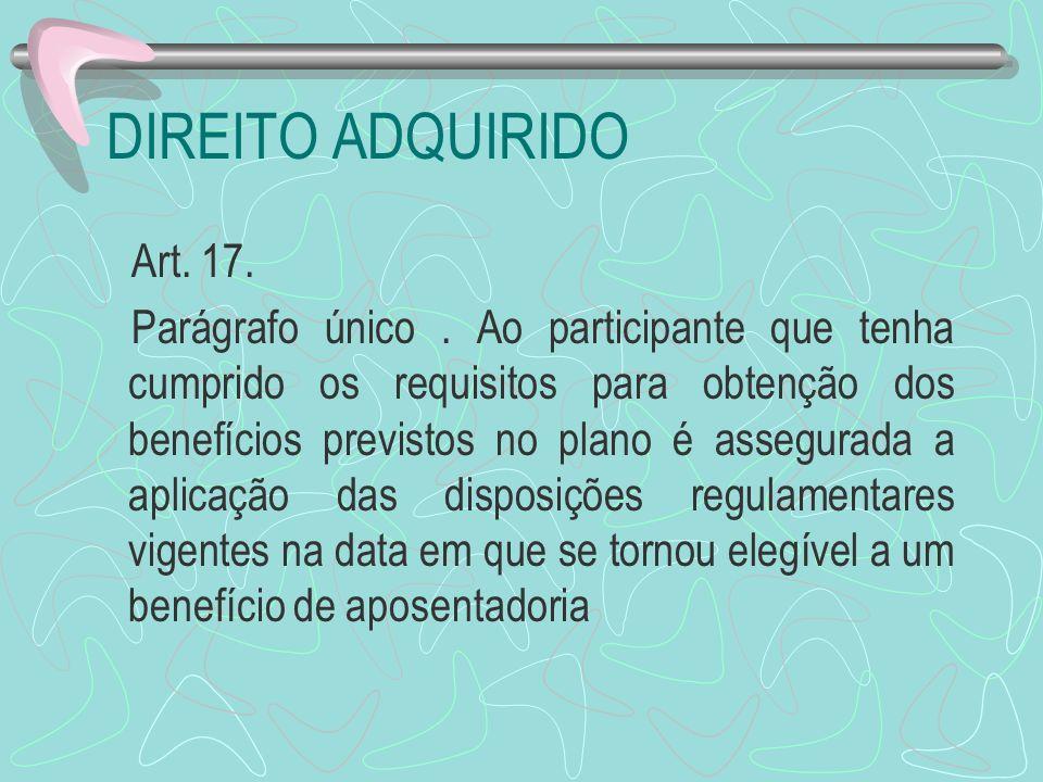 DIREITO ADQUIRIDO Art. 17. Parágrafo único. Ao participante que tenha cumprido os requisitos para obtenção dos benefícios previstos no plano é assegur