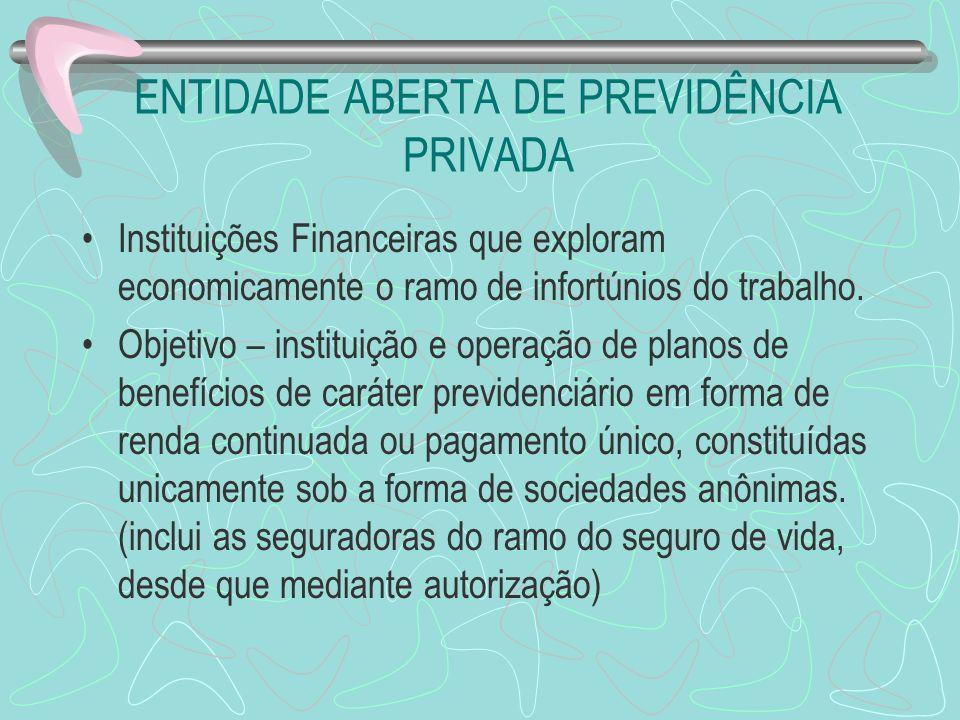 ENTIDADE ABERTA DE PREVIDÊNCIA PRIVADA Instituições Financeiras que exploram economicamente o ramo de infortúnios do trabalho. Objetivo – instituição