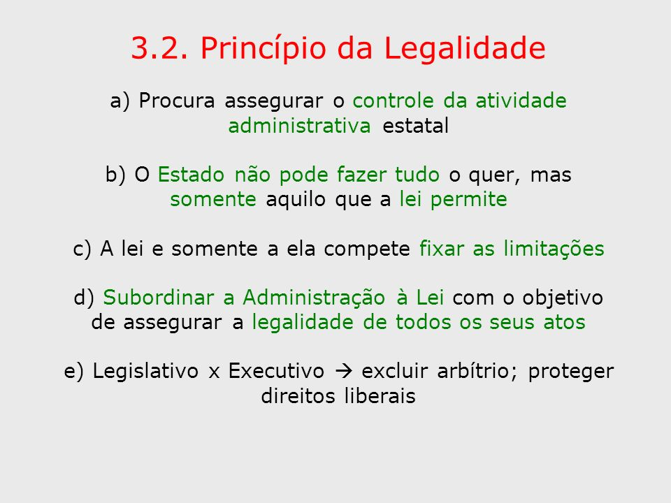 3.2. Princípio da Legalidade a) Procura assegurar o controle da atividade administrativa estatal b) O Estado não pode fazer tudo o quer, mas somente a