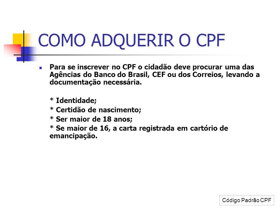 COMO ADQUERIR O CPF Para se inscrever no CPF o cidadão deve procurar uma das Agências do Banco do Brasil, CEF ou dos Correios, levando a documentação