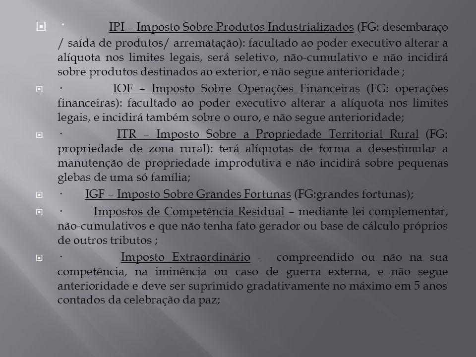 · IPI – Imposto Sobre Produtos Industrializados (FG: desembaraço / saída de produtos/ arrematação): facultado ao poder executivo alterar a alíquota no
