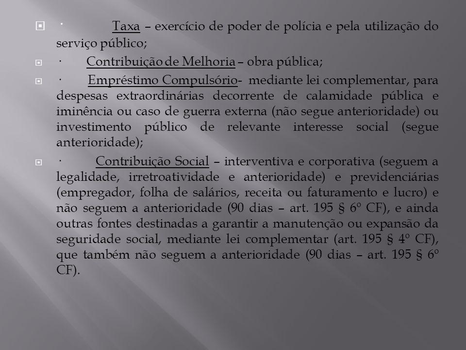 · Taxa – exercício de poder de polícia e pela utilização do serviço público; · Contribuição de Melhoria – obra pública; · Empréstimo Compulsório- medi