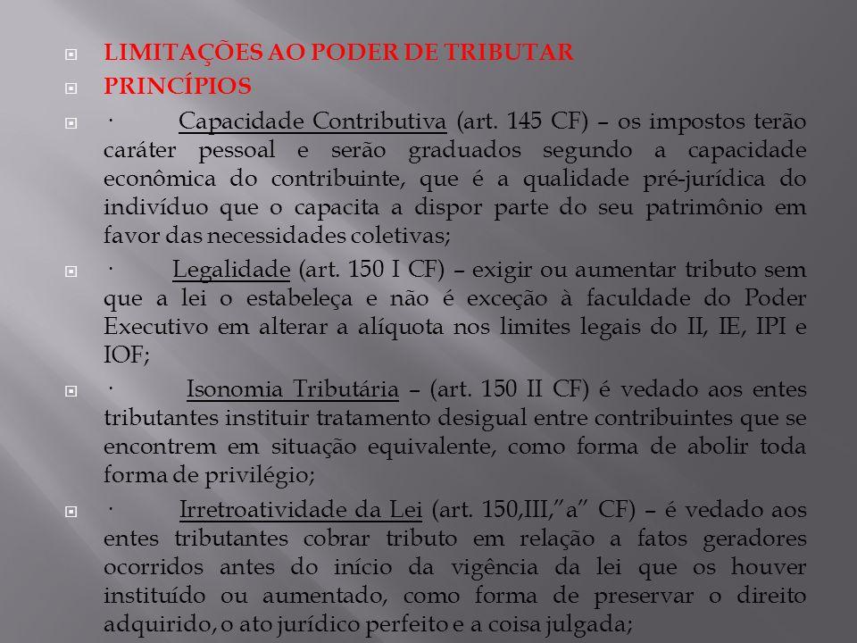LIMITAÇÕES AO PODER DE TRIBUTAR PRINCÍPIOS · Capacidade Contributiva (art. 145 CF) – os impostos terão caráter pessoal e serão graduados segundo a cap