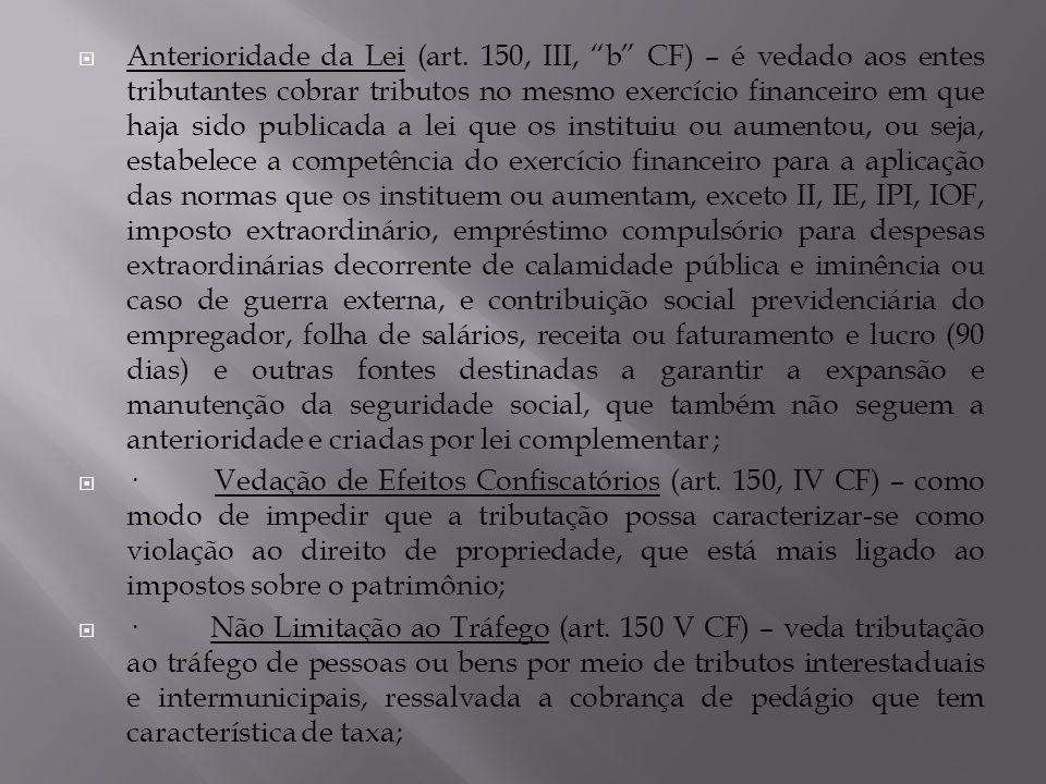 Anterioridade da Lei (art. 150, III, b CF) – é vedado aos entes tributantes cobrar tributos no mesmo exercício financeiro em que haja sido publicada a