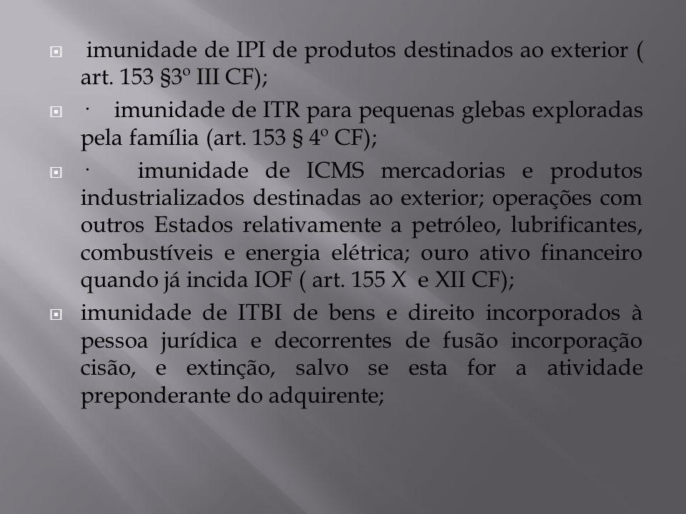 imunidade de IPI de produtos destinados ao exterior ( art. 153 §3º III CF); · imunidade de ITR para pequenas glebas exploradas pela família (art. 153