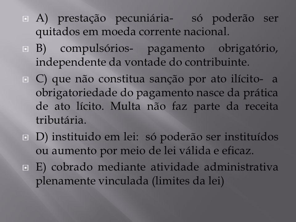 A) prestação pecuniária- só poderão ser quitados em moeda corrente nacional. B) compulsórios- pagamento obrigatório, independente da vontade do contri