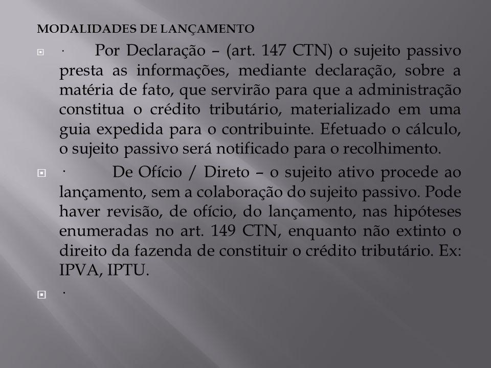 MODALIDADES DE LANÇAMENTO · Por Declaração – (art. 147 CTN) o sujeito passivo presta as informações, mediante declaração, sobre a matéria de fato, que