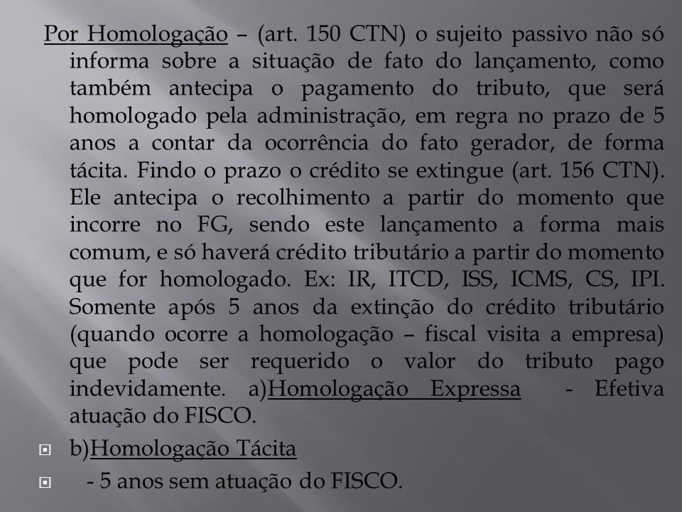 Por Homologação – (art. 150 CTN) o sujeito passivo não só informa sobre a situação de fato do lançamento, como também antecipa o pagamento do tributo,