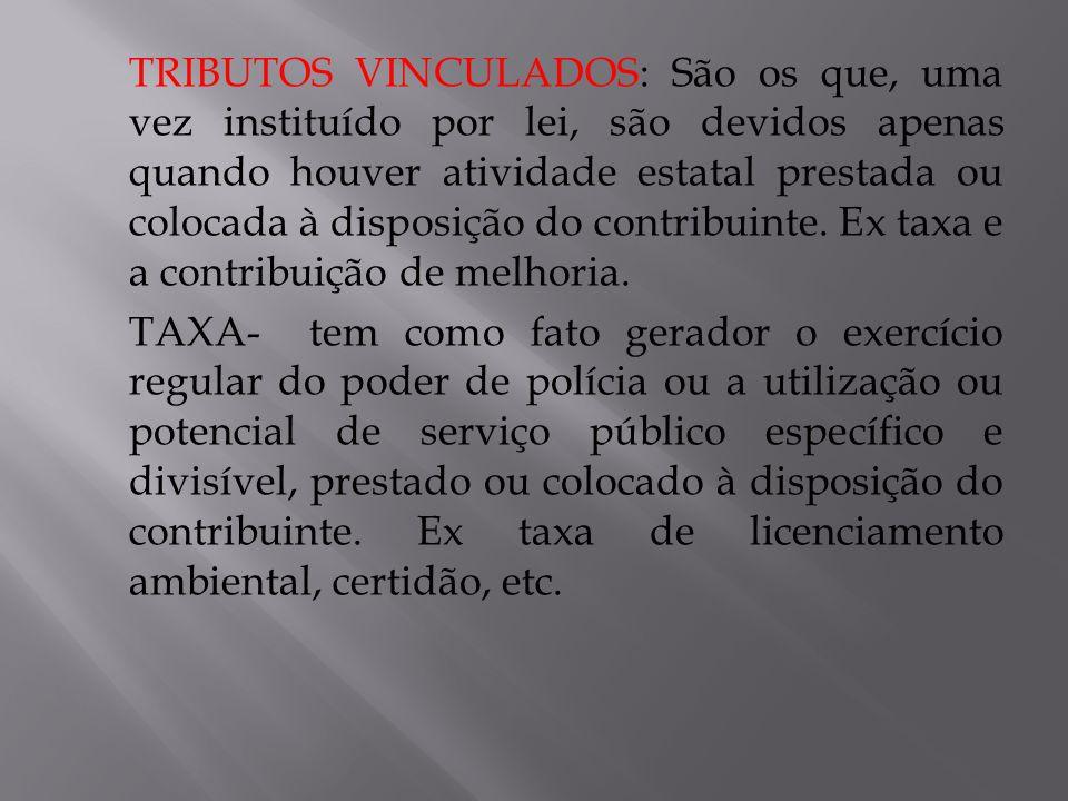 TRIBUTOS VINCULADOS: São os que, uma vez instituído por lei, são devidos apenas quando houver atividade estatal prestada ou colocada à disposição do c