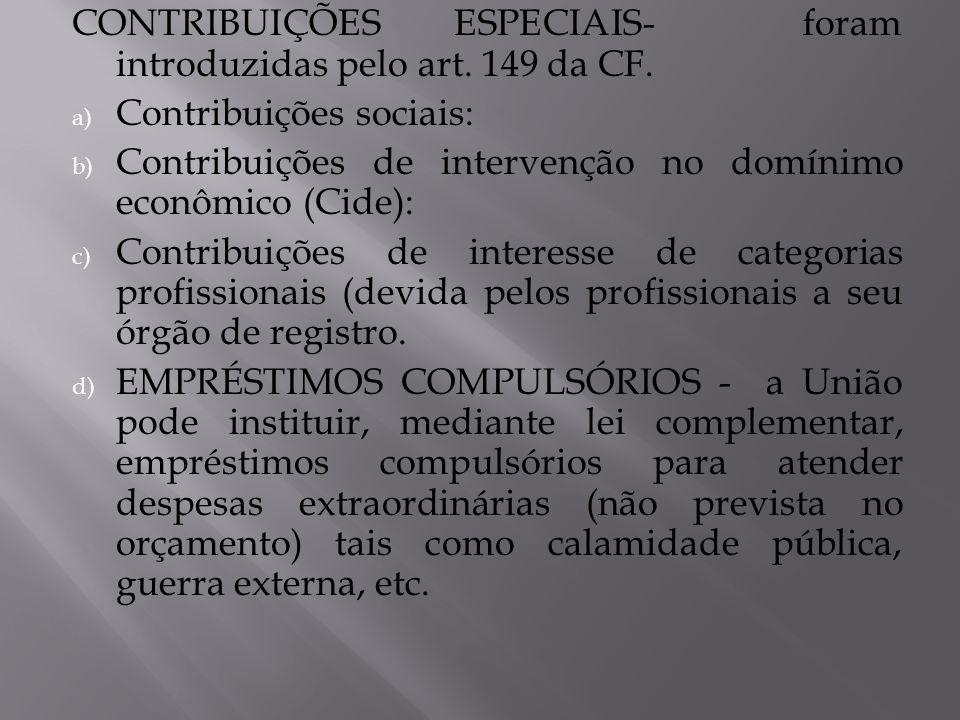 CONTRIBUIÇÕES ESPECIAIS- foram introduzidas pelo art. 149 da CF. a) Contribuições sociais: b) Contribuições de intervenção no domínimo econômico (Cide