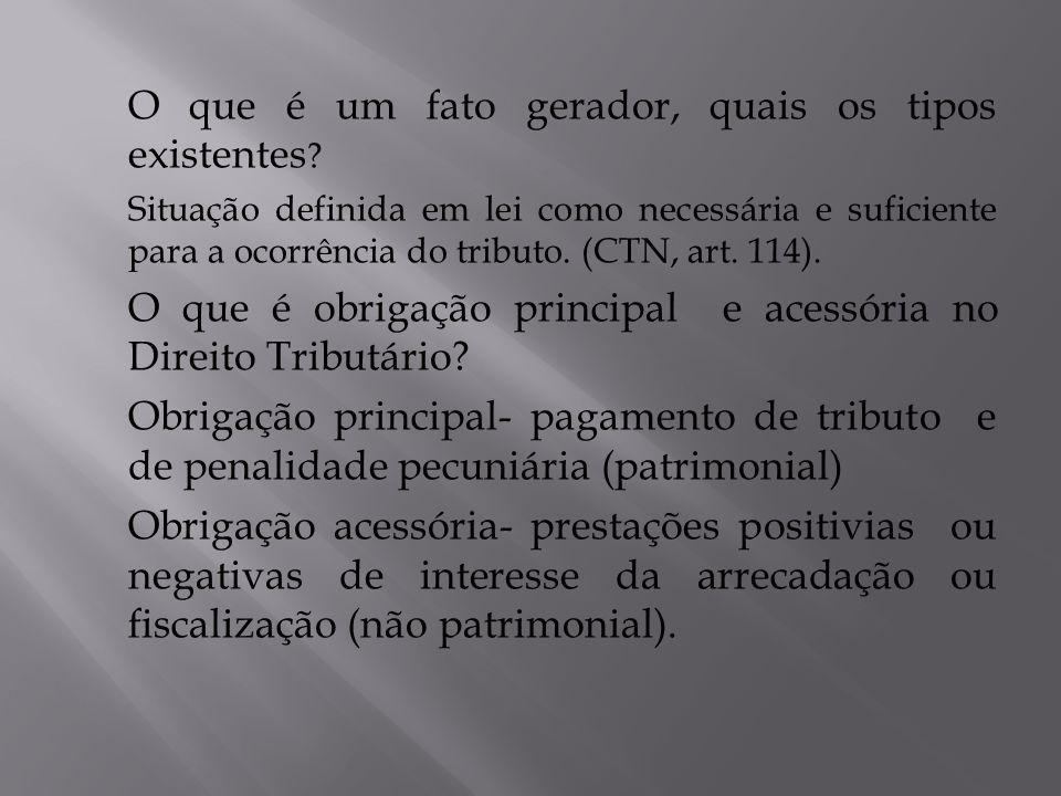 O que é um fato gerador, quais os tipos existentes ? Situação definida em lei como necessária e suficiente para a ocorrência do tributo. (CTN, art. 11