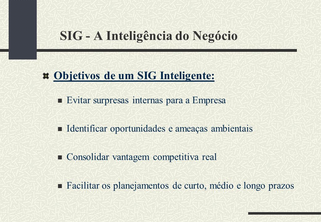 SIG - A Inteligência do Negócio Objetivos de um SIG Inteligente: Evitar surpresas internas para a Empresa Identificar oportunidades e ameaças ambienta