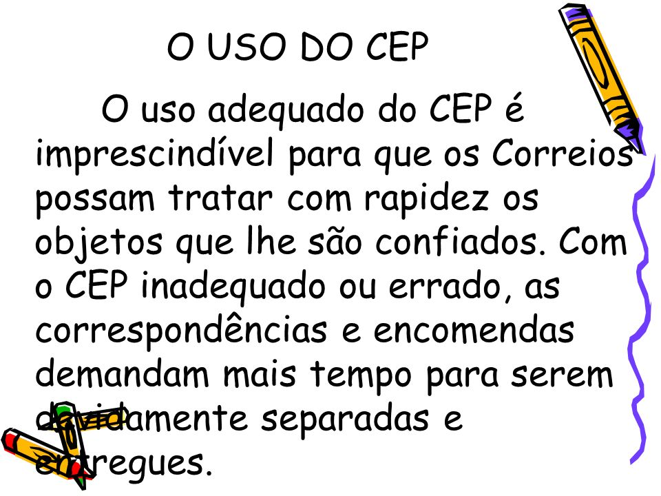 O USO DO CEP O uso adequado do CEP é imprescindível para que os Correios possam tratar com rapidez os objetos que lhe são confiados. Com o CEP inadequ