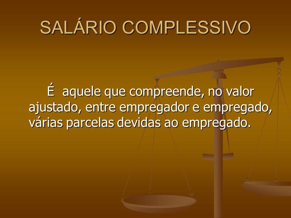 SALÁRIO COMPLESSIVO É aquele que compreende, no valor ajustado, entre empregador e empregado, várias parcelas devidas ao empregado.