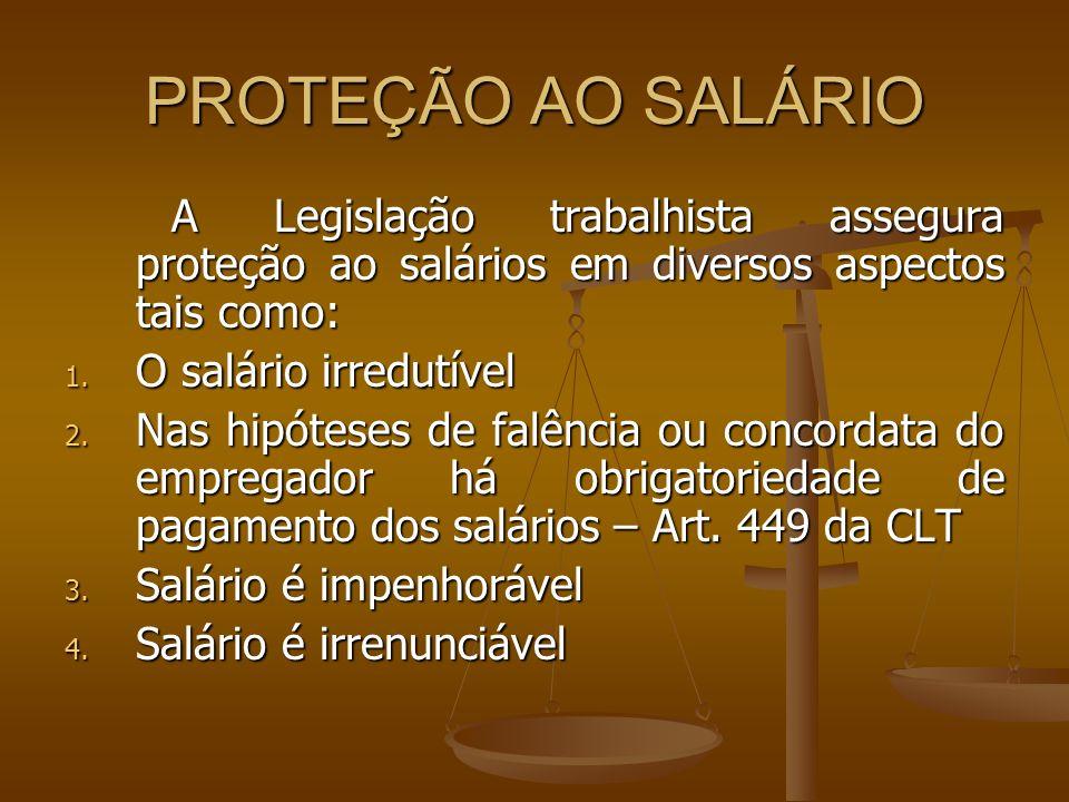 PROTEÇÃO AO SALÁRIO A Legislação trabalhista assegura proteção ao salários em diversos aspectos tais como: 1. O salário irredutível 2. Nas hipóteses d