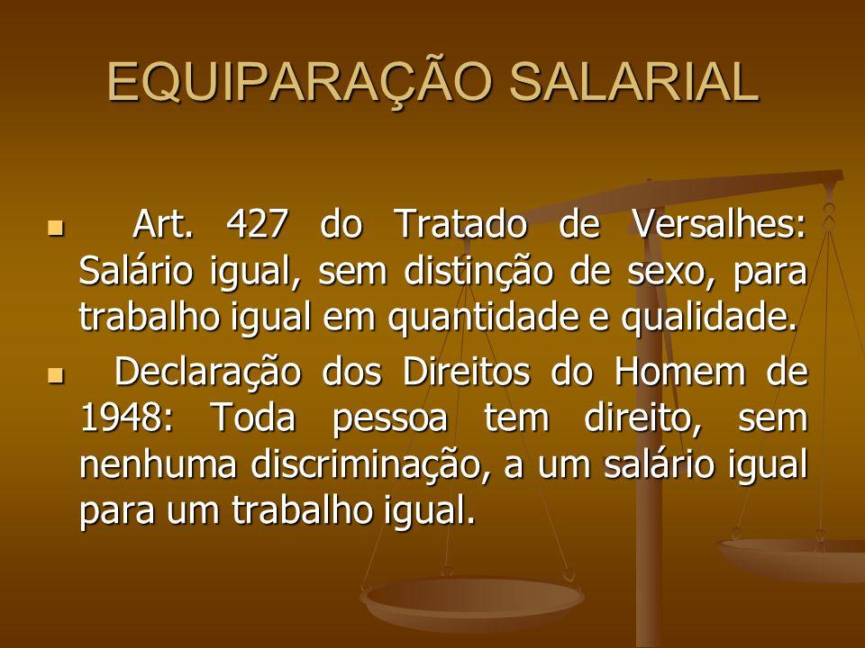 EQUIPARAÇÃO SALARIAL Art. 427 do Tratado de Versalhes: Salário igual, sem distinção de sexo, para trabalho igual em quantidade e qualidade. Art. 427 d