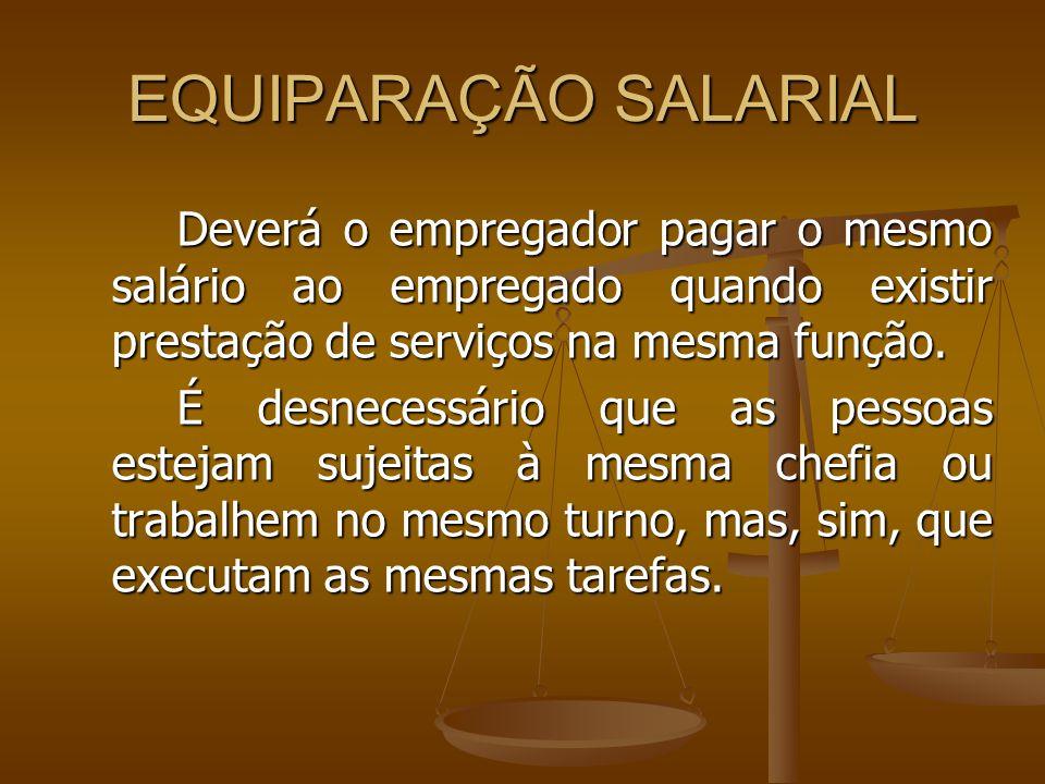 EQUIPARAÇÃO SALARIAL Deverá o empregador pagar o mesmo salário ao empregado quando existir prestação de serviços na mesma função. É desnecessário que