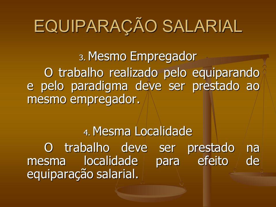 EQUIPARAÇÃO SALARIAL 3. Mesmo Empregador O trabalho realizado pelo equiparando e pelo paradigma deve ser prestado ao mesmo empregador. 4. Mesma Locali