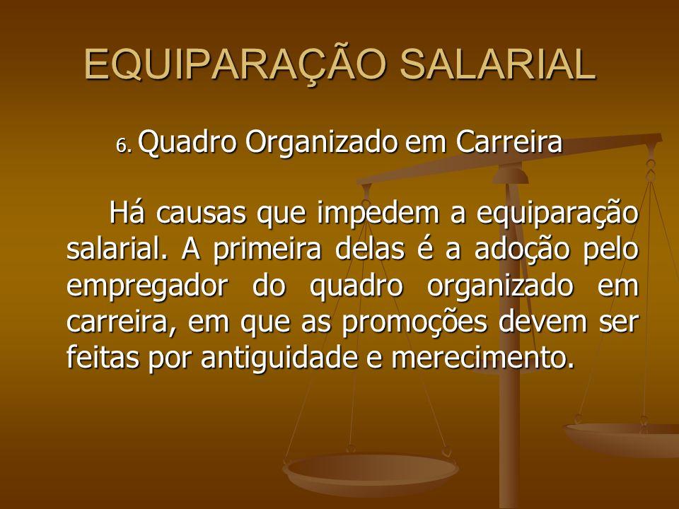 EQUIPARAÇÃO SALARIAL 6. Quadro Organizado em Carreira Há causas que impedem a equiparação salarial. A primeira delas é a adoção pelo empregador do qua