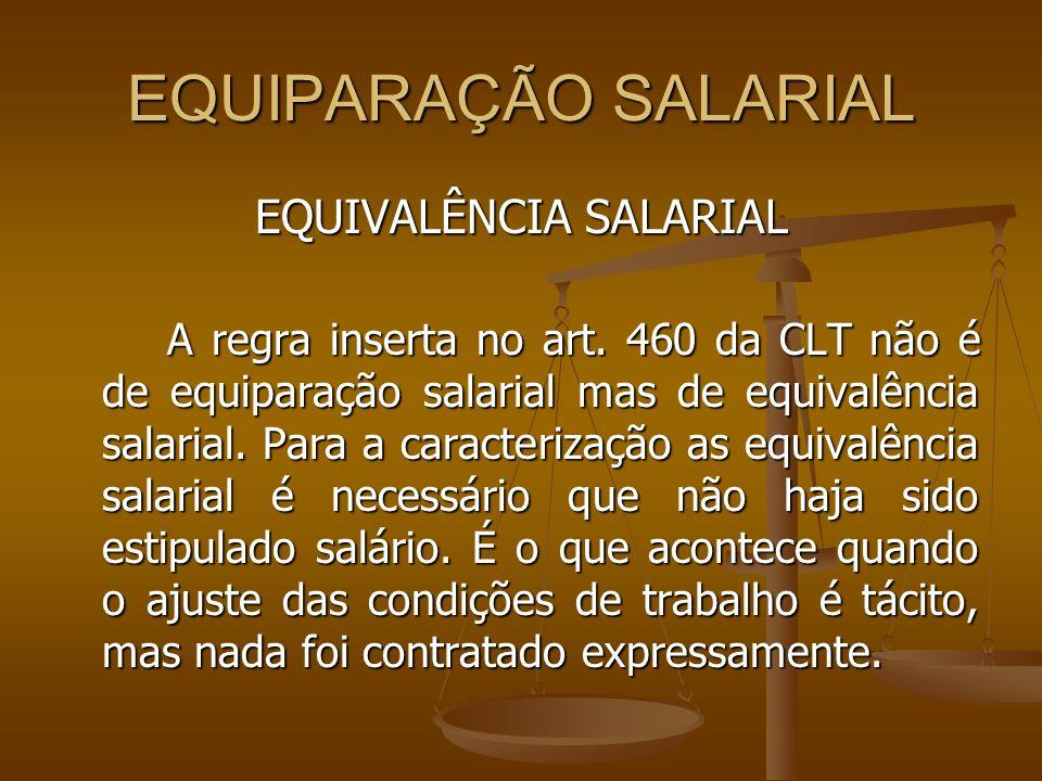 EQUIPARAÇÃO SALARIAL EQUIVALÊNCIA SALARIAL A regra inserta no art. 460 da CLT não é de equiparação salarial mas de equivalência salarial. Para a carac