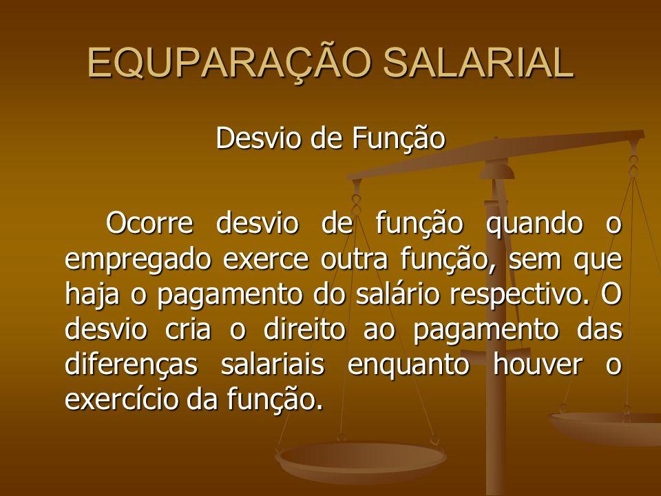 EQUPARAÇÃO SALARIAL Desvio de Função Ocorre desvio de função quando o empregado exerce outra função, sem que haja o pagamento do salário respectivo. O