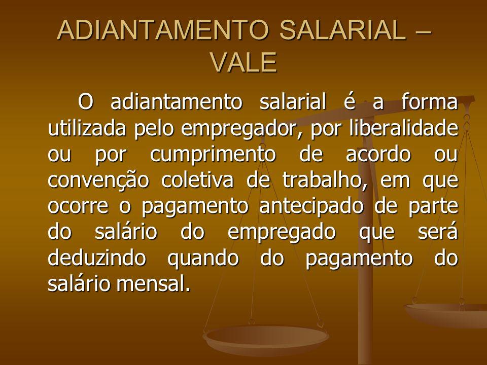 ADIANTAMENTO SALARIAL – VALE O adiantamento salarial é a forma utilizada pelo empregador, por liberalidade ou por cumprimento de acordo ou convenção c