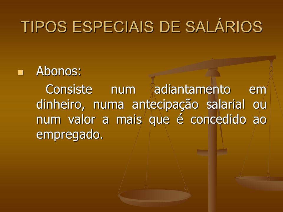 TIPOS ESPECIAIS DE SALÁRIOS Abonos: Abonos: Consiste num adiantamento em dinheiro, numa antecipação salarial ou num valor a mais que é concedido ao em