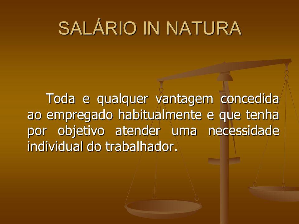 SALÁRIO IN NATURA Toda e qualquer vantagem concedida ao empregado habitualmente e que tenha por objetivo atender uma necessidade individual do trabalh
