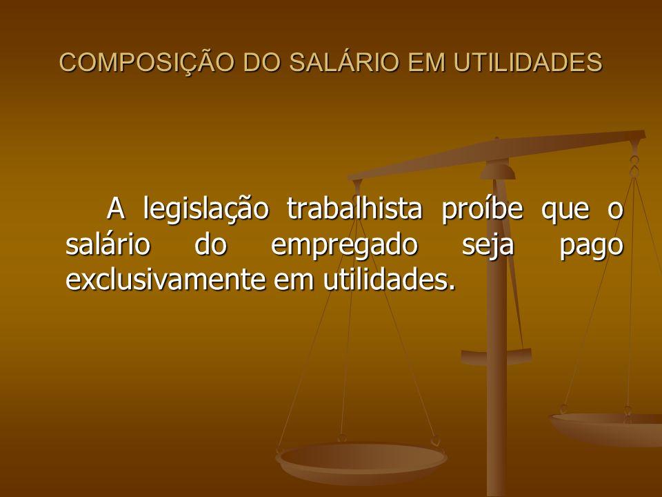COMPOSIÇÃO DO SALÁRIO EM UTILIDADES A legislação trabalhista proíbe que o salário do empregado seja pago exclusivamente em utilidades.