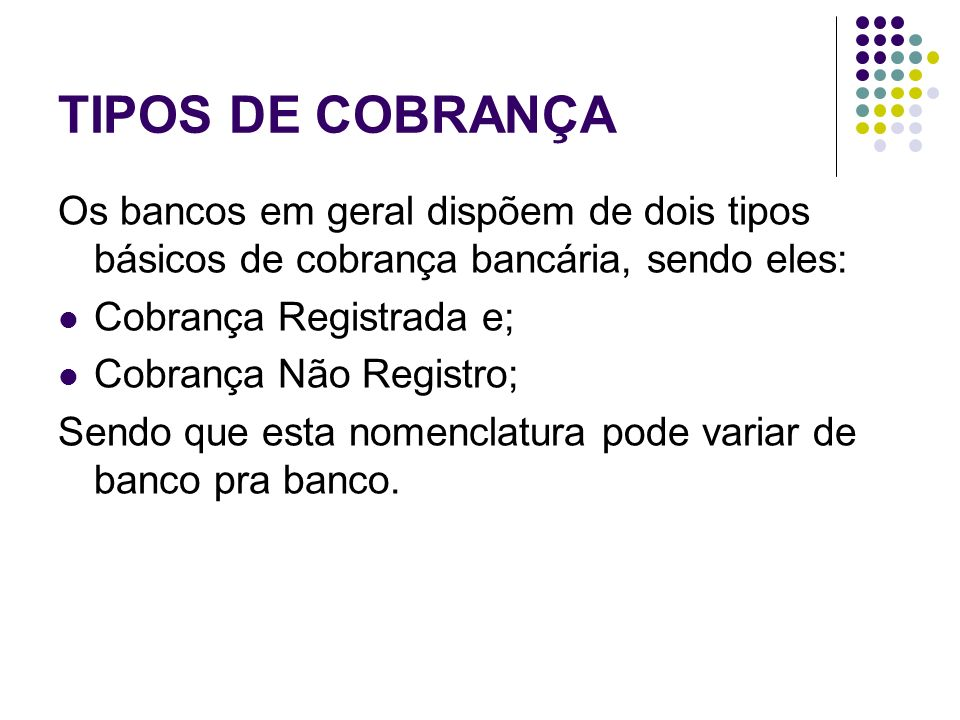 TIPOS DE COBRANÇA Os bancos em geral dispõem de dois tipos básicos de cobrança bancária, sendo eles: Cobrança Registrada e; Cobrança Não Registro; Sen